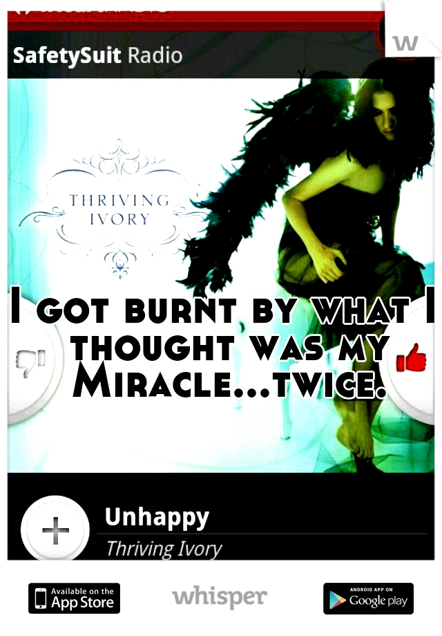 I got burnt by what I thought was my Miracle...twice.