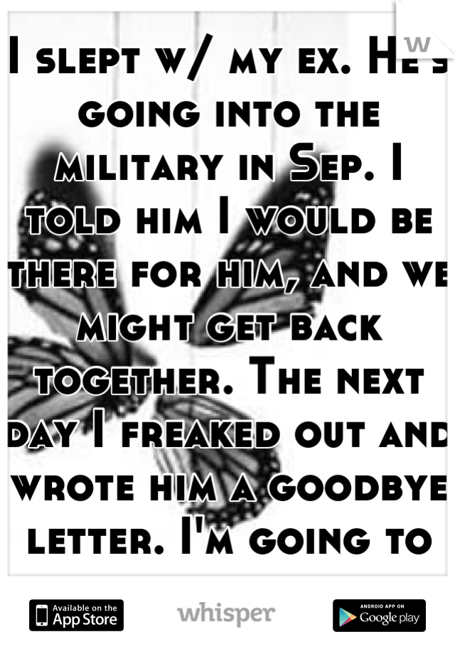 I slept w/ my ex. He's going into the military in Sep. I told him I would be there for him, and we might get back together. The next day I freaked out and wrote him a goodbye letter. I'm going to hell.