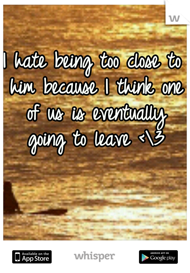 I hate being too close to him because I think one of us is eventually going to leave <\3