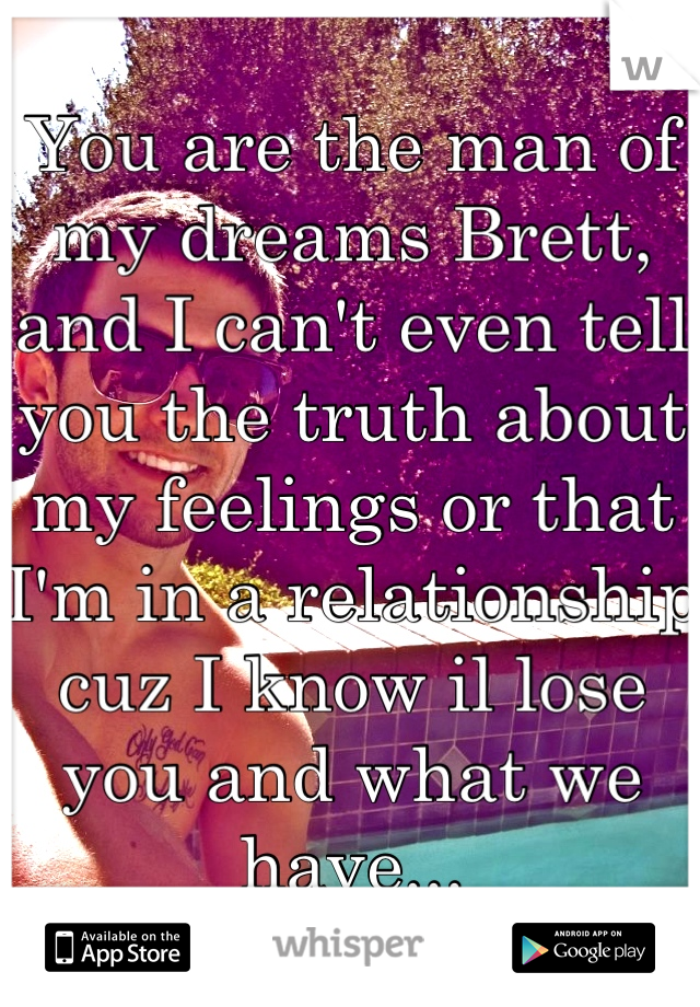 You are the man of my dreams Brett, and I can't even tell you the truth about my feelings or that I'm in a relationship cuz I know il lose you and what we have...