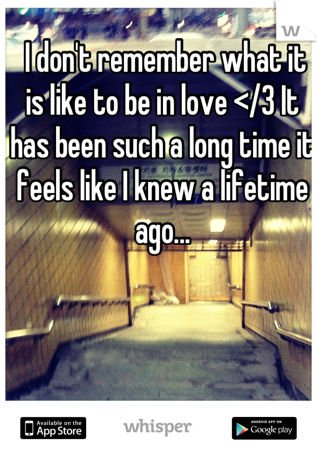 I don't remember what it is like to be in love </3 It has been such a long time it feels like I knew a lifetime ago...
