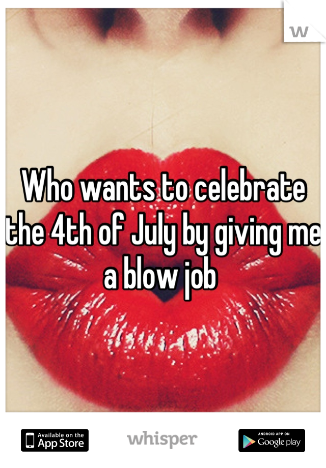 Who wants to celebrate the 4th of July by giving me a blow job
