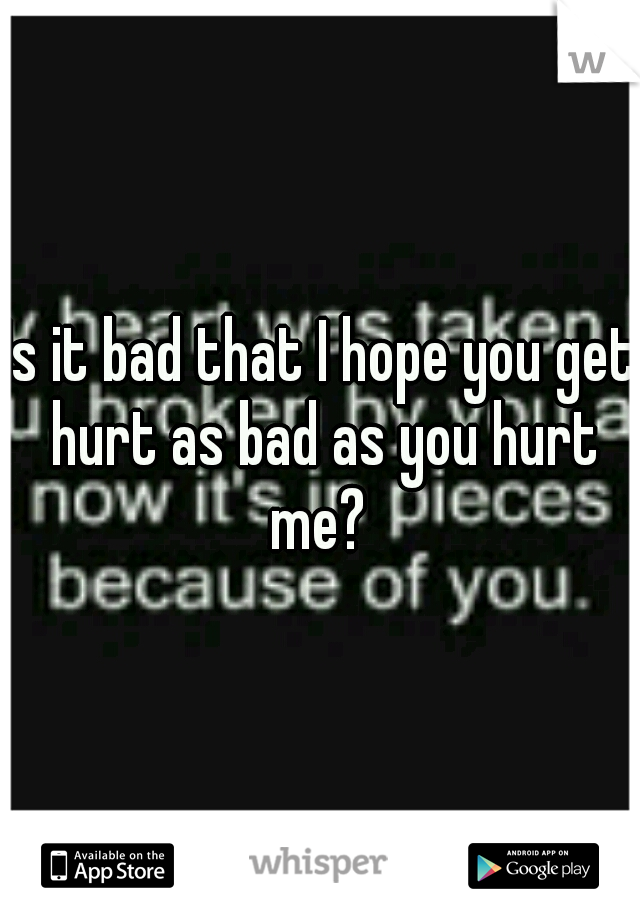 Is it bad that I hope you get hurt as bad as you hurt me?