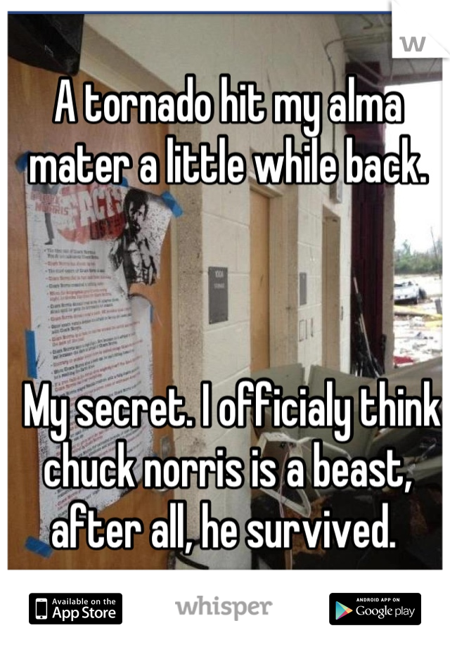 A tornado hit my alma mater a little while back.     My secret. I officialy think chuck norris is a beast, after all, he survived.
