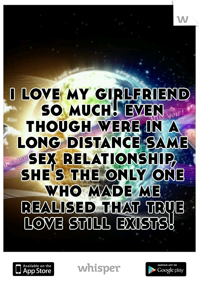 i love my girlfriend so much! even though were in a long distance same sex relationship, she's the only one who made me realised that true love still exists!