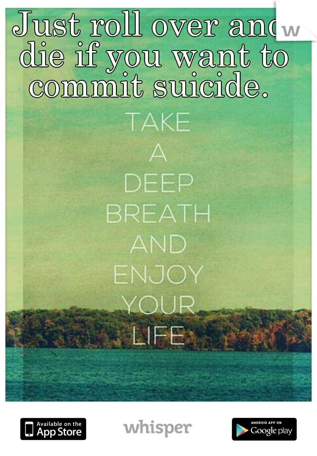 Just roll over and die if you want to commit suicide.