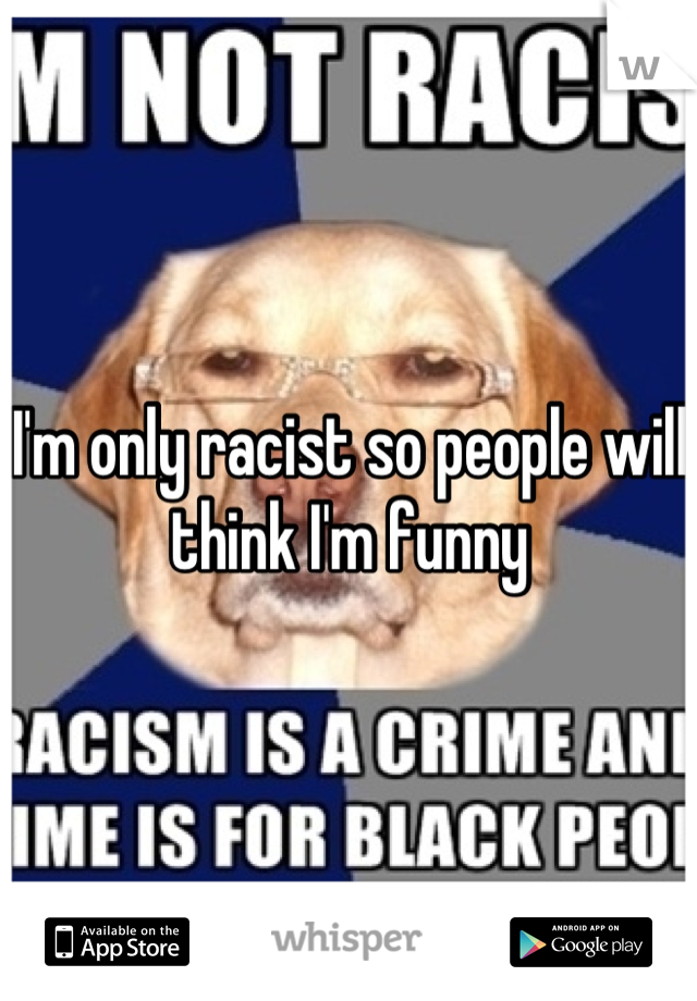 I'm only racist so people will think I'm funny