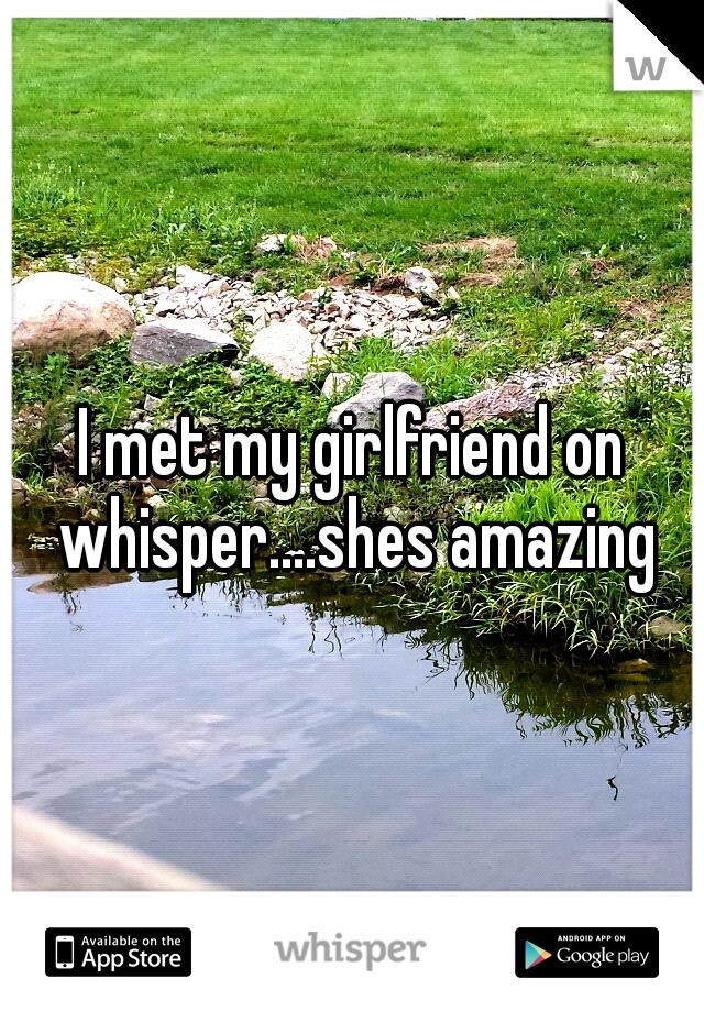 I met my girlfriend on whisper....shes amazing