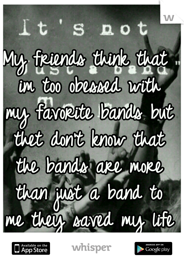 My friends think that im too obessed with my favorite bands but thet don't know that the bands are more than just a band to me they saved my life