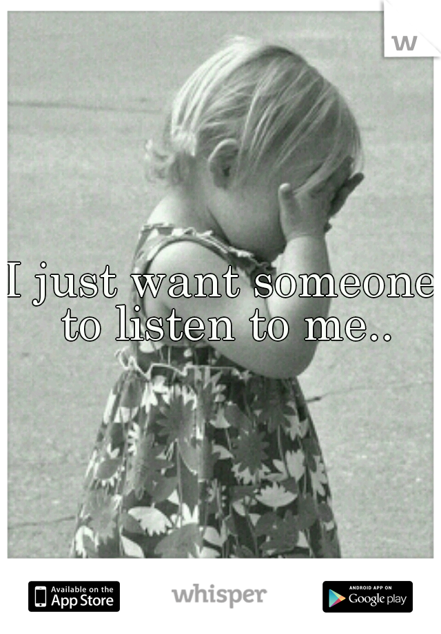 I just want someone to listen to me..