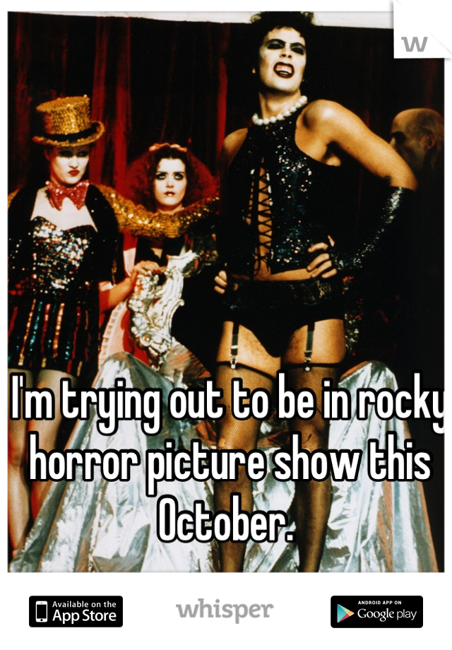 I'm trying out to be in rocky horror picture show this October.
