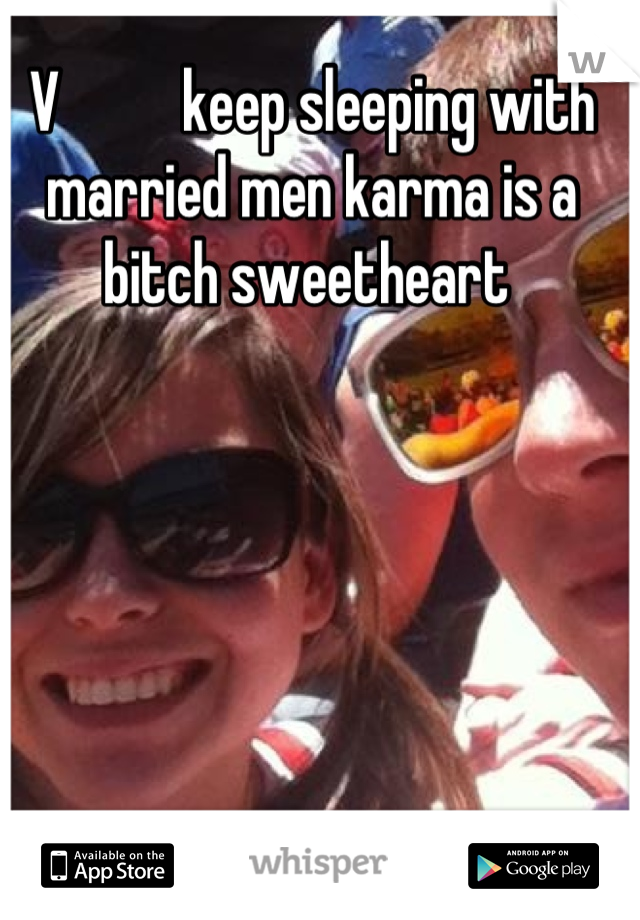 V          keep sleeping with married men karma is a bitch sweetheart