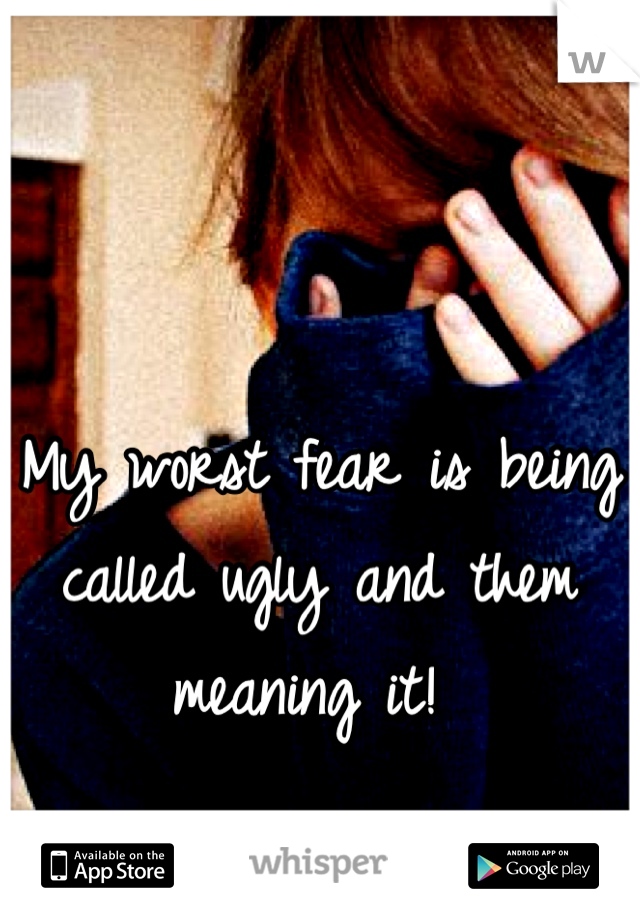 My worst fear is being called ugly and them meaning it!
