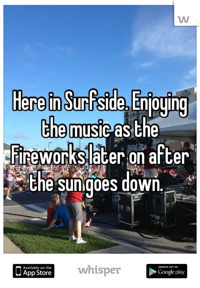 Here in Surfside. Enjoying the music as the Fireworks later on after the sun goes down.