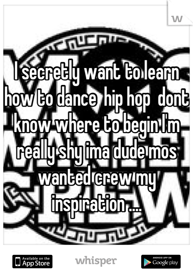 I secretly want to learn how to dance  hip hop  dont know where to begin I'm really shy ima dude mos wanted crew my inspiration ....