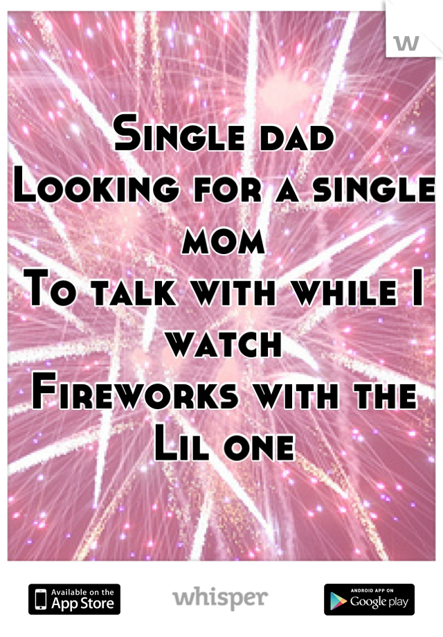Single dad Looking for a single mom To talk with while I watch   Fireworks with the Lil one