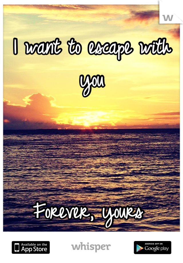 I want to escape with you    Forever, yours