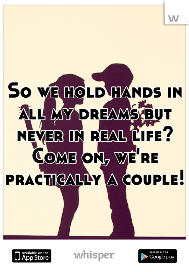 So we hold hands in all my dreams but never in real life? Come on, we're practically a couple!
