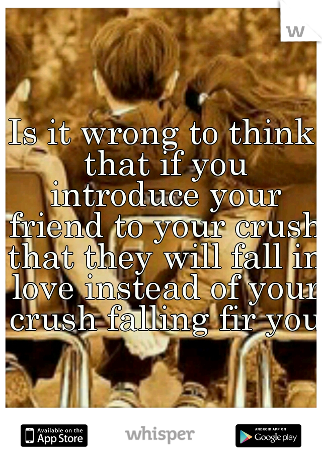 Is it wrong to think that if you introduce your friend to your crush that they will fall in love instead of your crush falling fir you?