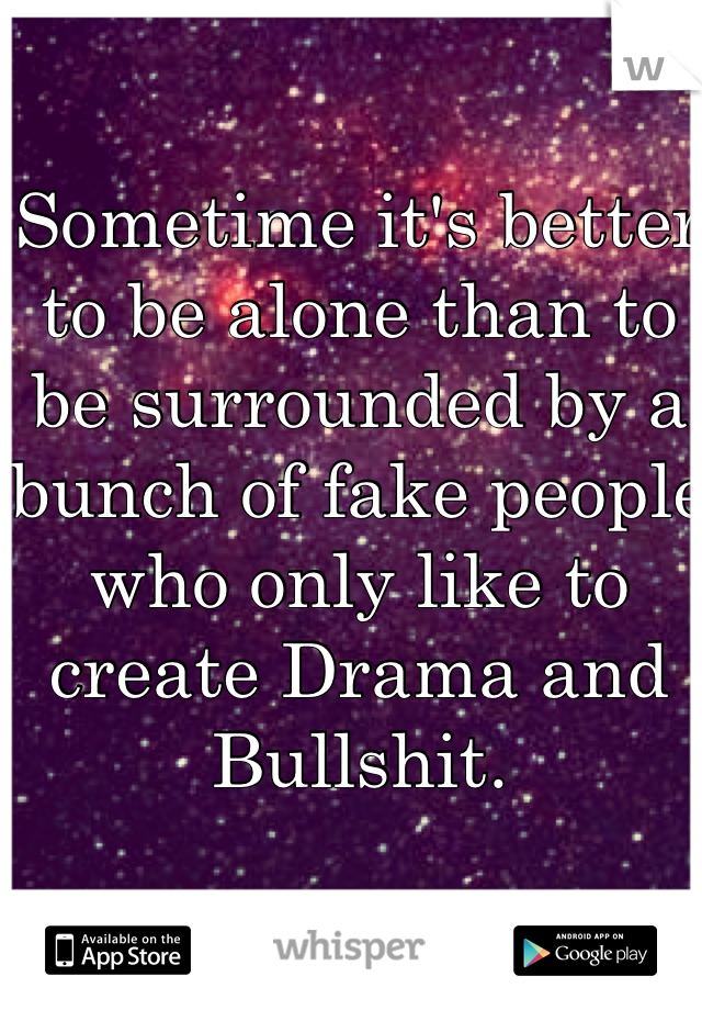 Sometime it's better to be alone than to be surrounded by a bunch of fake people who only like to create Drama and Bullshit.