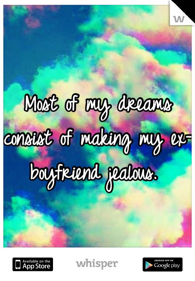 Most of my dreams  consist of making my ex-boyfriend jealous.