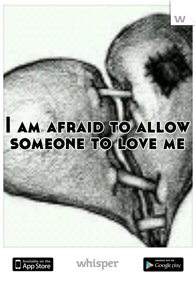 I am afraid to allow someone to love me