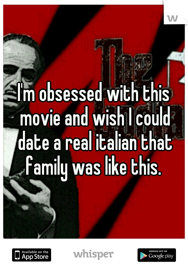 I'm obsessed with this movie and wish I could date a real italian that family was like this.