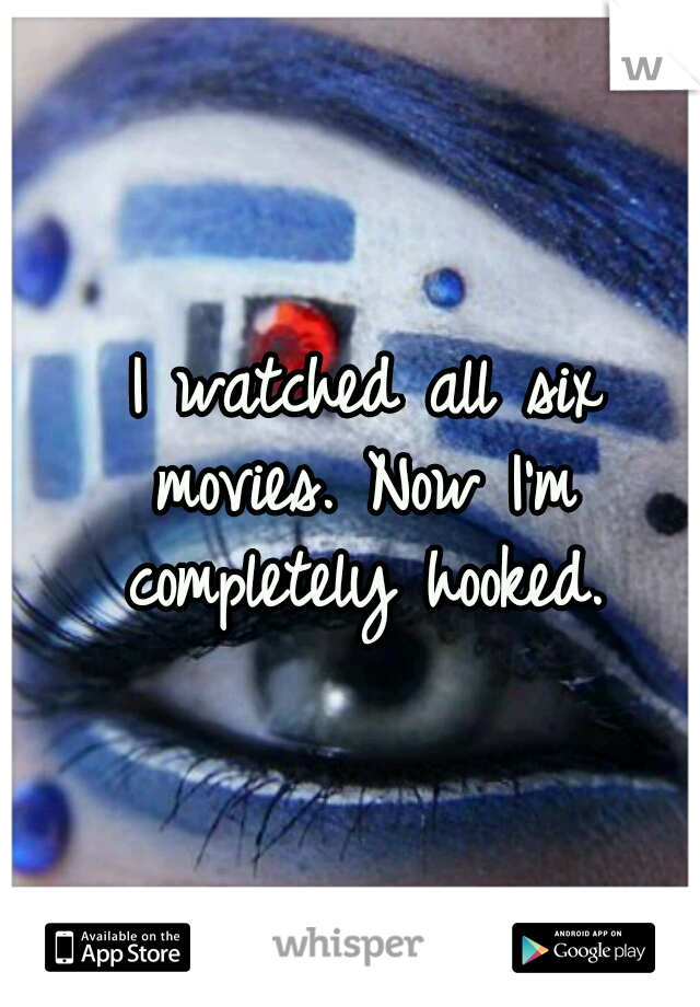I watched all six movies. Now I'm completely hooked.