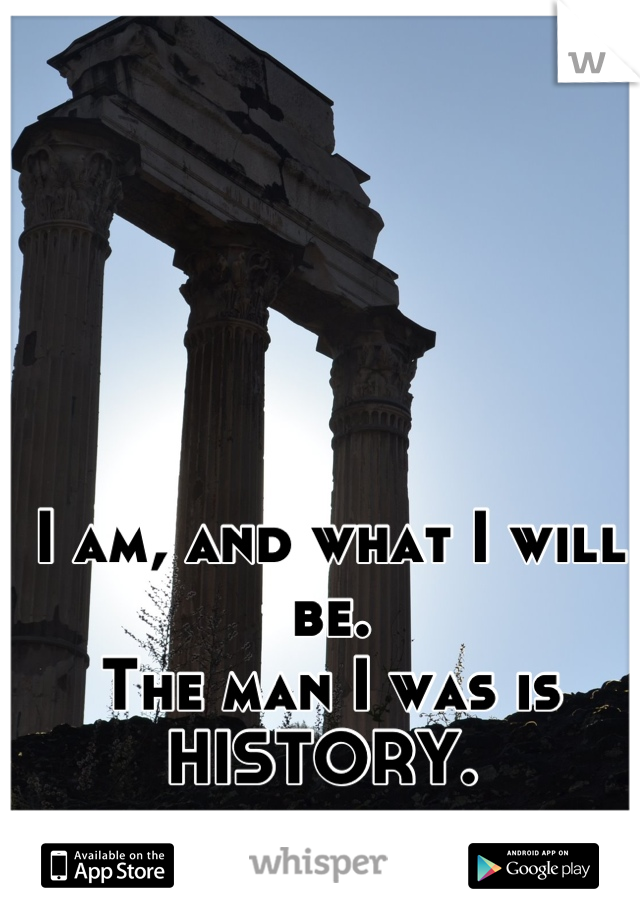 I am, and what I will be.  The man I was is  HISTORY.