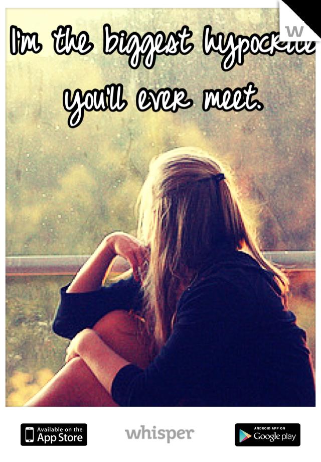 I'm the biggest hypocrite you'll ever meet.