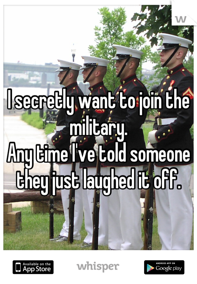 I secretly want to join the military. Any time I've told someone they just laughed it off.