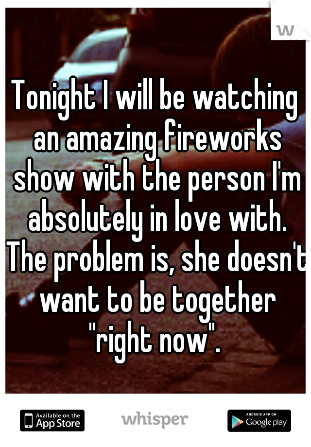 """Tonight I will be watching an amazing fireworks show with the person I'm absolutely in love with. The problem is, she doesn't want to be together """"right now""""."""