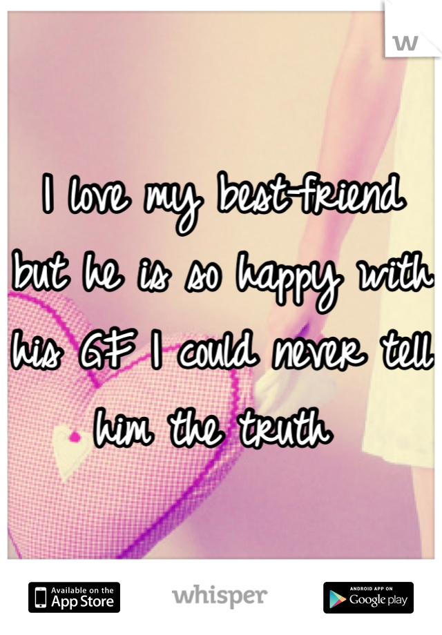 I love my best-friend but he is so happy with his GF I could never tell him the truth