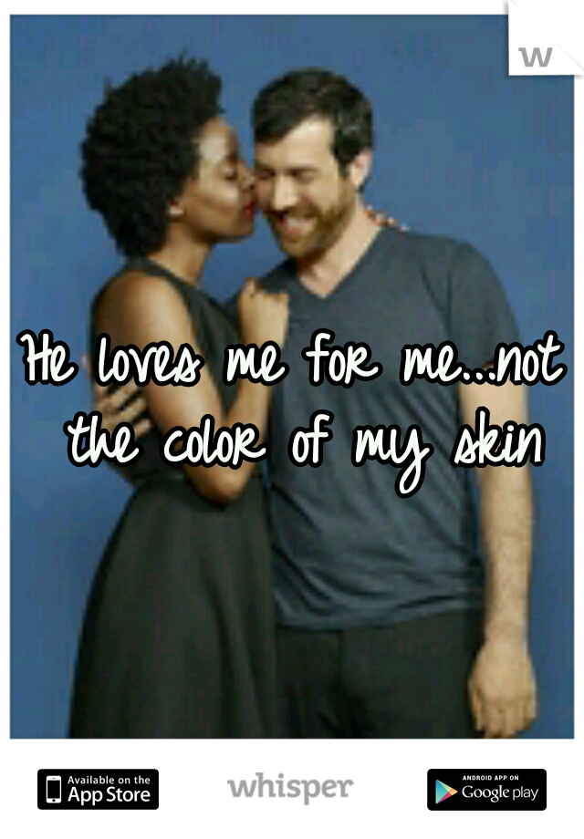He loves me for me...not the color of my skin
