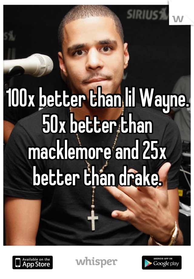 100x better than lil Wayne. 50x better than macklemore and 25x better than drake.