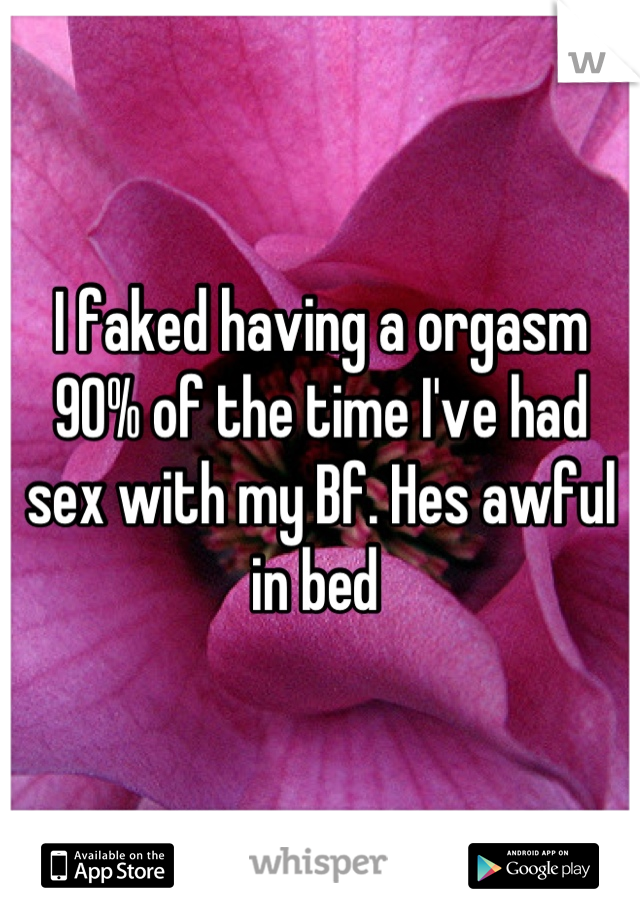 I faked having a orgasm 90% of the time I've had sex with my Bf. Hes awful in bed