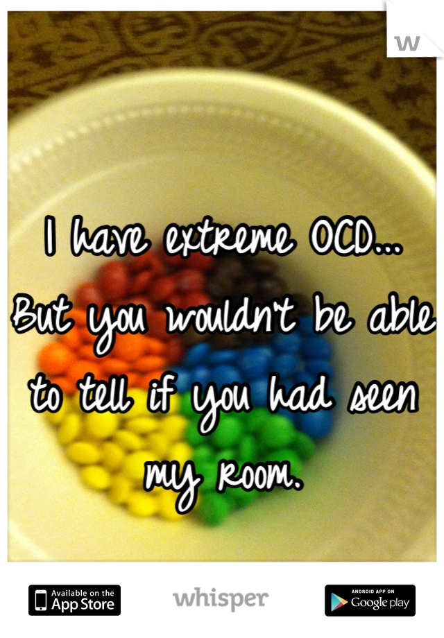I have extreme OCD... But you wouldn't be able to tell if you had seen my room.
