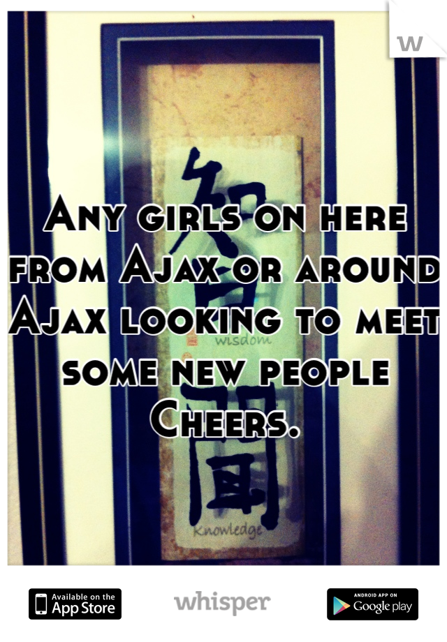 Any girls on here from Ajax or around Ajax looking to meet some new people  Cheers.