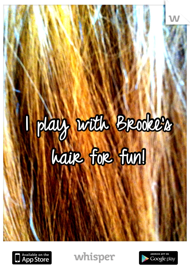 I play with Brooke's hair for fun!