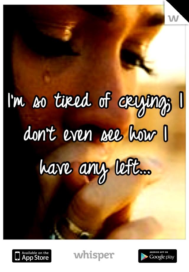 I'm so tired of crying; I don't even see how I have any left...