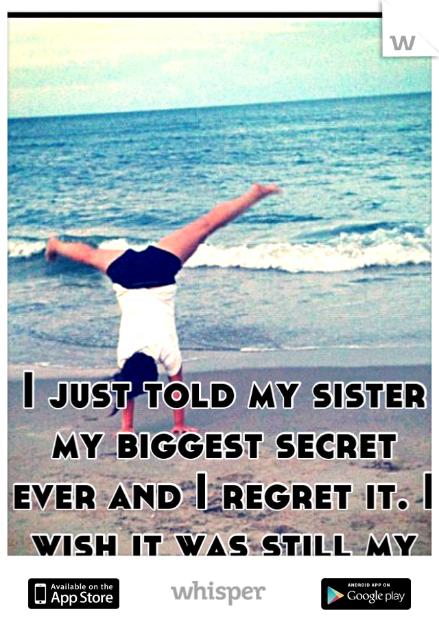 I just told my sister my biggest secret ever and I regret it. I wish it was still my secret.