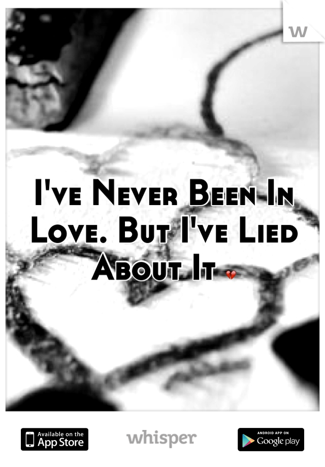I've Never Been In Love. But I've Lied About It 💔
