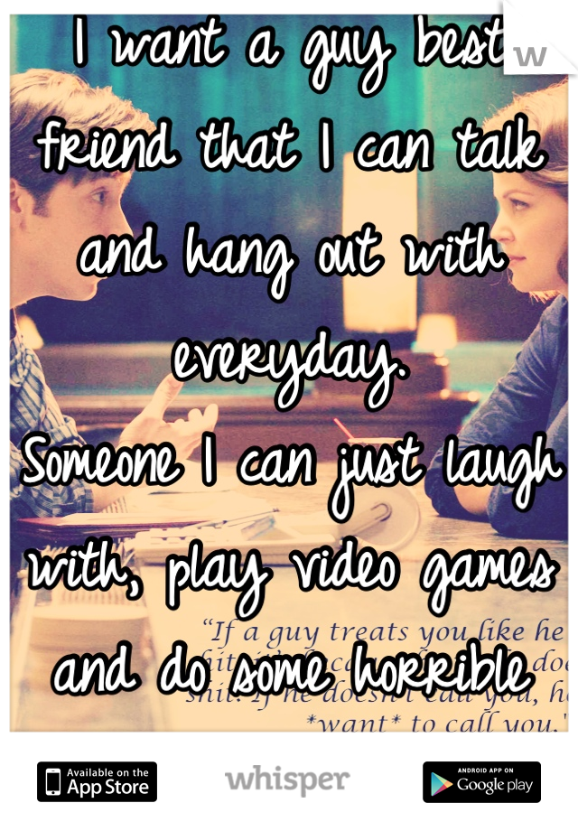 I want a guy best friend that I can talk and hang out with everyday. Someone I can just laugh with, play video games and do some horrible karaoke with.
