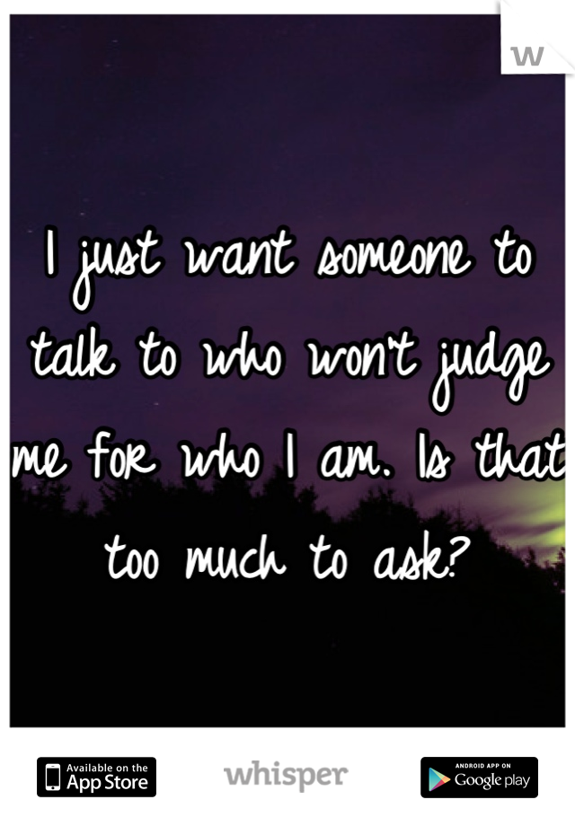 I just want someone to talk to who won't judge me for who I am. Is that too much to ask?