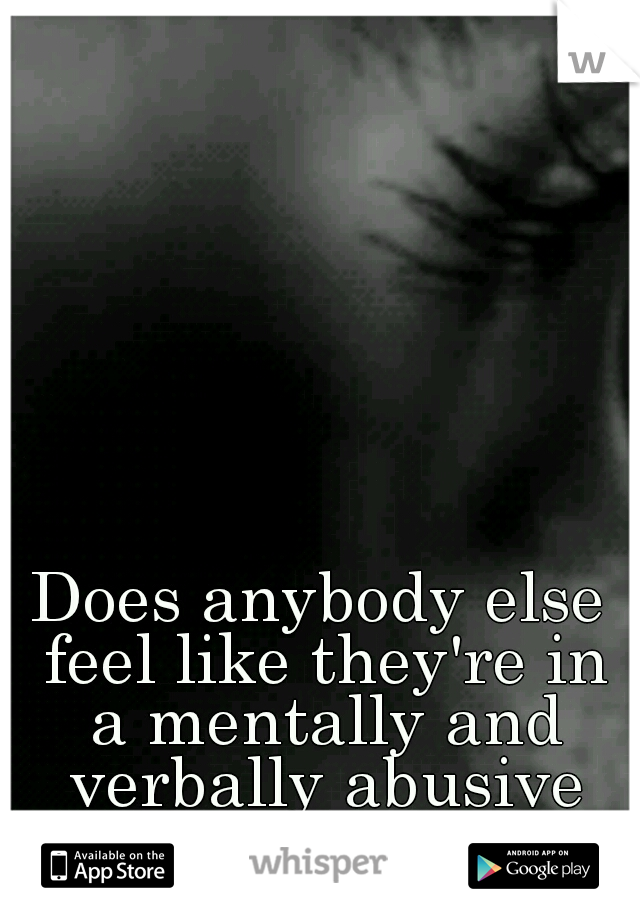 Does anybody else feel like they're in a mentally and verbally abusive relationship?