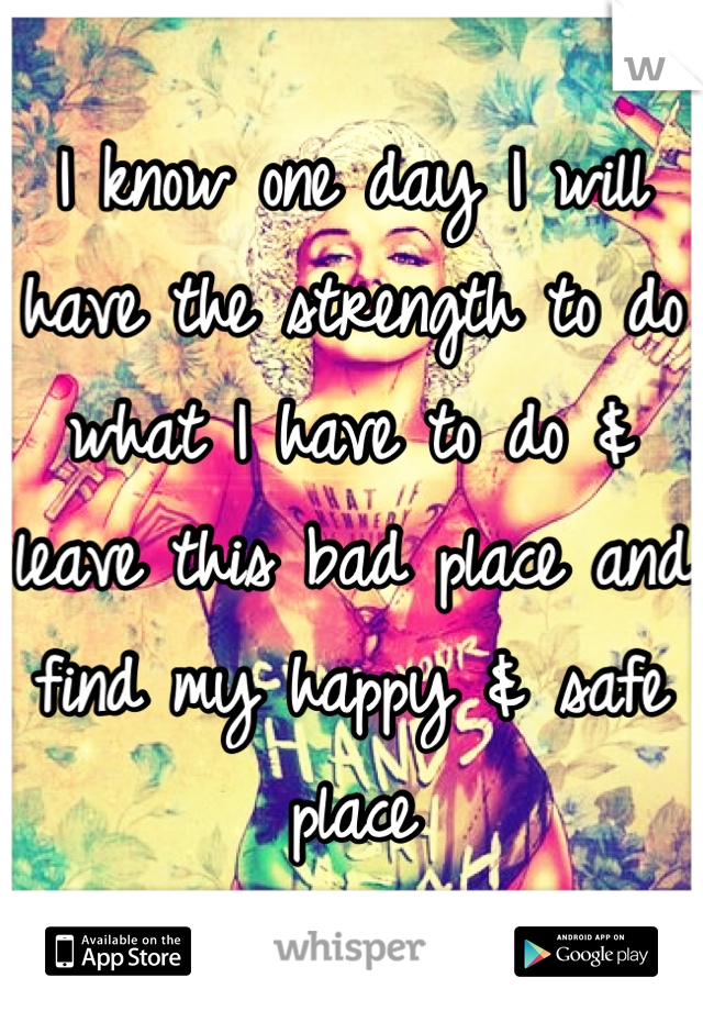 I know one day I will have the strength to do what I have to do & leave this bad place and find my happy & safe place