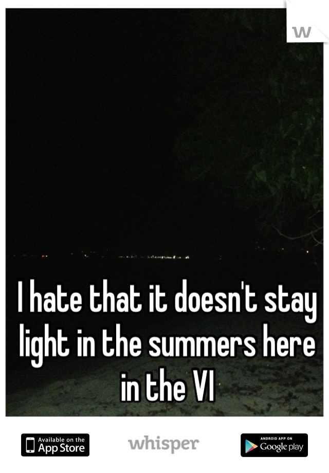 I hate that it doesn't stay light in the summers here in the VI
