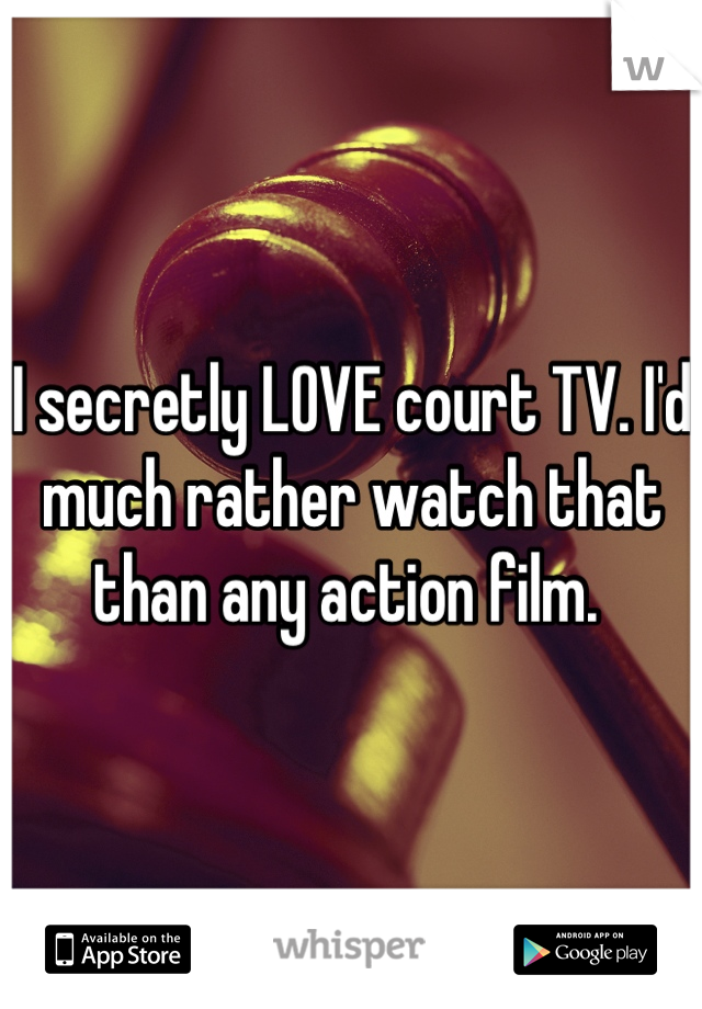 I secretly LOVE court TV. I'd much rather watch that than any action film.
