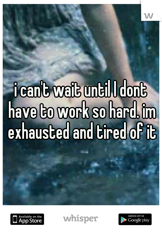 i can't wait until I dont have to work so hard. im exhausted and tired of it