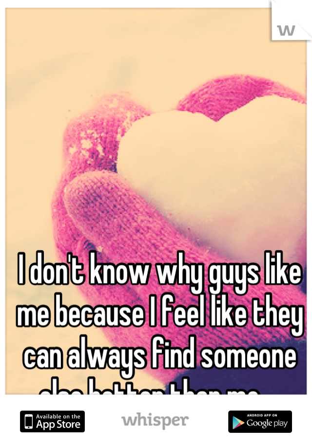I don't know why guys like me because I feel like they can always find someone else better than me....